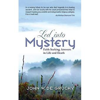 Led into Mystery - Faith Seeking Answers in Life and Death by John De