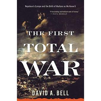 The First Total War - Napoleon's Europe and the Birth of Warfare as We