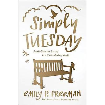 Simply Tuesday - Small-Moment Living in a Fast-Moving World by Emily P