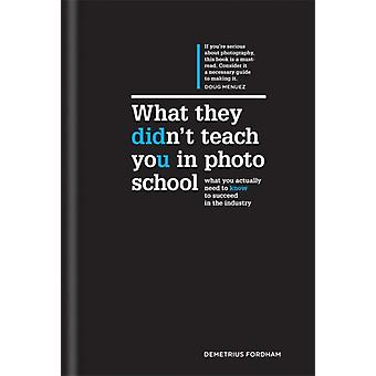 What They Didn't Teach You in Photo School: What you actually need to know to succeed in the industry (Hardcover) by Fordham Demetrius
