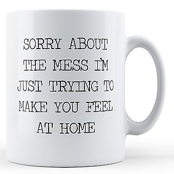 Decorative Writing Sorry About The Mess Making You Feel At Home - Printed Mug