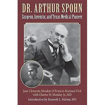 Dr. Arthur Spohn - Surgeon - Inventor - and Texas Medical Pioneer by D