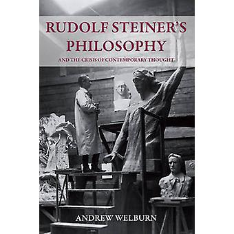 Rudolf Steiner's Philosophy - And the Crisis of Contemporary Thought b