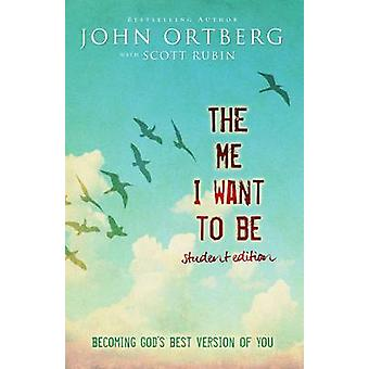 The Me I Want to Be Teen Edition Becoming Gods Best Version of You by Ortberg & John