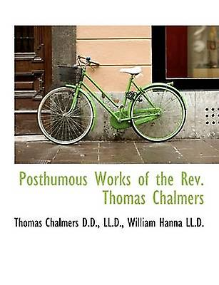 Posthumous Works of the Rev. Thomas Chalmers by Chalmers & Thomas