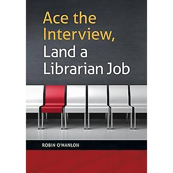 Ace the Interview Land a Librarian Job by OHanlon & Robin