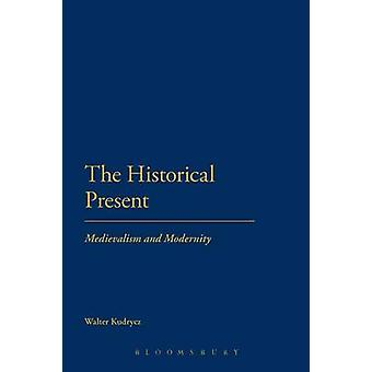 The Historical Present Medievalism and Modernity by Kudrycz & Walter