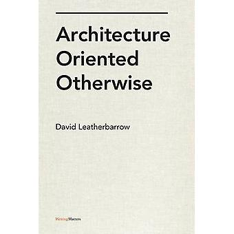 Architecture Oriented Otherwise by Leatherbarrow & David