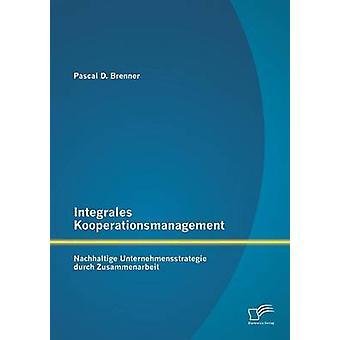 Integrales Kooperationsmanagement Nachhaltige Untermehmensstrategie durch Zusammenarbeit por Brenner & Pascal D.