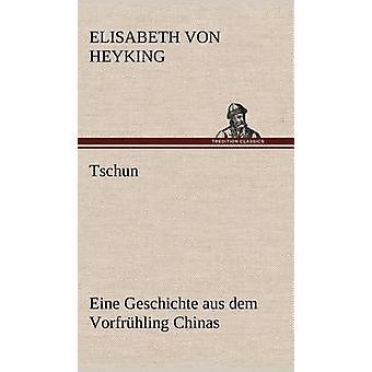 Tschun Eine Geschichte Aus Dem Vorfruhling Chinas von Heyking & Elisabeth Von