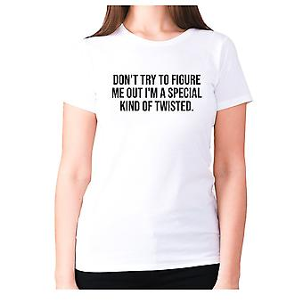 Womens funny t-shirt slogan tee ladies novelty humour - Don't try to figure me out I'm a special kind of twisted